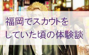 風俗スカウトマン時代に恐怖を感じた瞬間【東京と福岡の女子求人の違い】