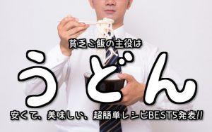【節約貧乏ご飯】100円以内で絶対美味しいZ級グルメ5品~うどん編~