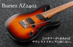【Ibanez社「AZ2402」】気になるギターを楽器店で試奏!~後編~