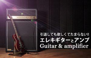 引退ギタリストのワタクシが今でも欲しい【エレキギター&アンプ!】